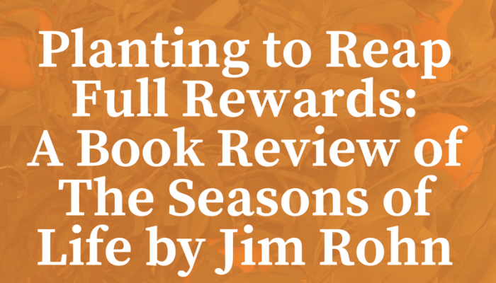 Planting to Reap Full Rewards: A Book Review of The Seasons of Life by Jim Rohn