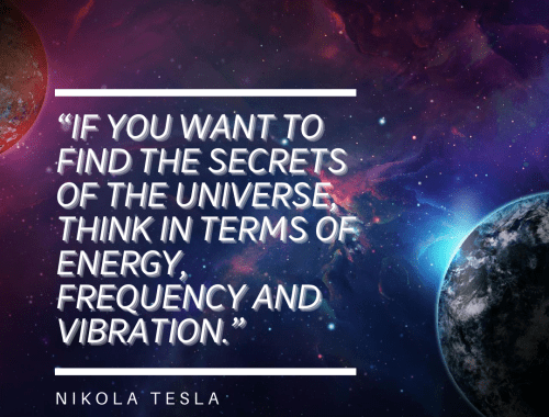 If you want to find the secrets of the Universe think in terms of energy, frequency, and vibration. Nikola Tesla quote