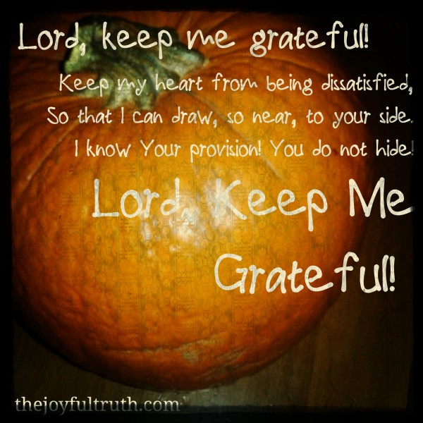 Lord, Keep Me Grateful! Keep my heart from being dissatisfied, So that I can draw, so near, to your side. I know Your provision! You do not hide! Lord Keep Me Grateful!