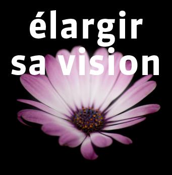 Élargir sa vision, son potentiel et ses connaissances