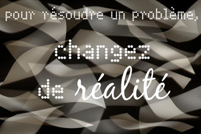 Pour résoudre un probleme, changez de réalité