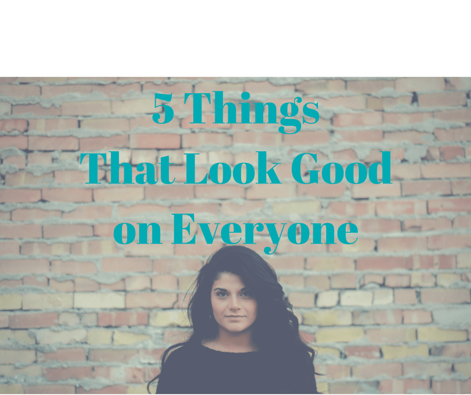 5 Things That Look Good on Everyone