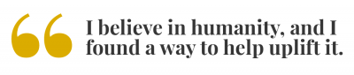 Pull quote: I believe in humanity, and I found a way to help uplift it.