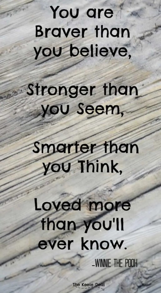 You are Braver than you believe, Stronger than you seem, Smarter than you think, Loved more than you'll ever know. Winnie the Pooh Quote