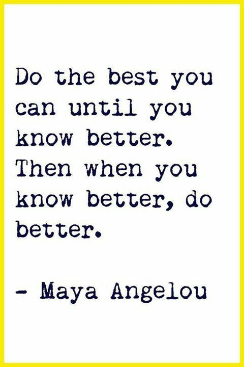 I'm following Ms. Angelou's wise words on this one and do the best I can do. Until I know better.