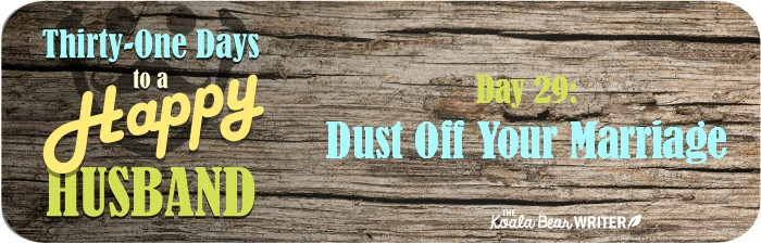 31 Days to a Happy Husband: Day 29 - Dust Off Your Marriage