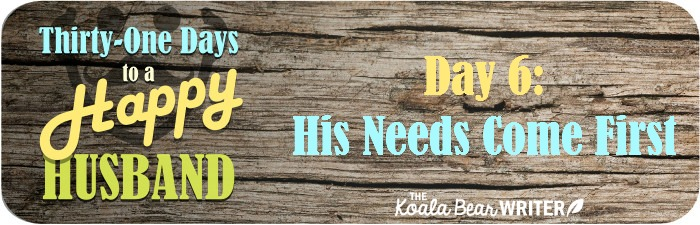 31 Days to a Happy Husband - Day 6: His Needs Come First