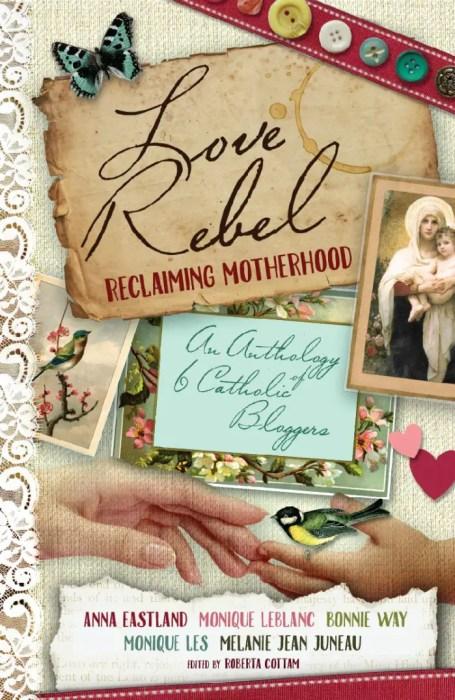 Love Rebel: Reclaiming Motherhood, an anthology by 5 Catholic bloggers