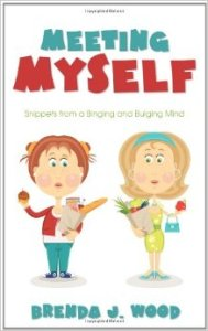 Meeting Myself: Snippets from a Binging and Bulging Mind by Brenda J. Wood