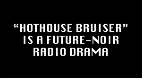 """Hothouse Bruiser"" future-noir radio drama"
