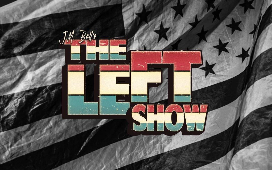 518 The LEFT Show   LIFE AS FARCE