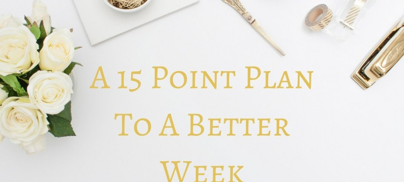 A 15 Point Plan To A Better Week