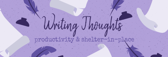 """Why Haven't You Finished Your Novel?"" & Other Exasperating Productivity Suggestions During Shelter-In-Place"