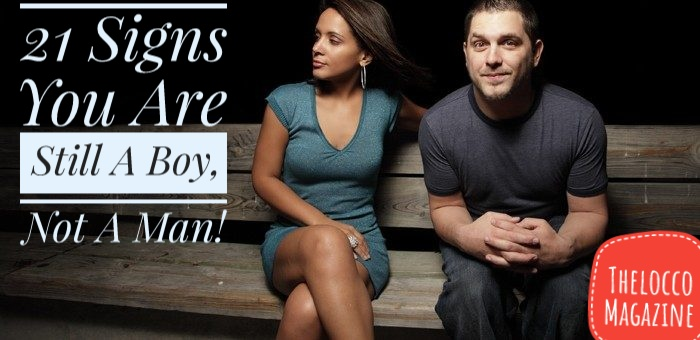 21 Signs You Are Still A Boy, Not A Man!
