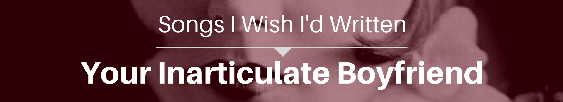 Songs I Wish I'd Written: Your Inarticulate Boyfriend