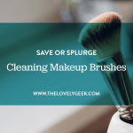 Cleaning Your Makeup Brushes: Save or Splurge #thelovelygeek