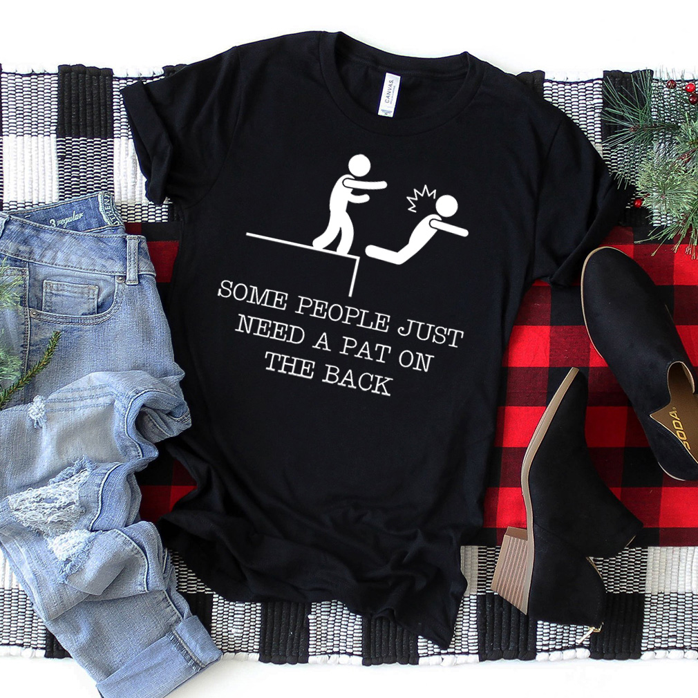 Some People Just Need A Pat On The Back - Funny Tshirt