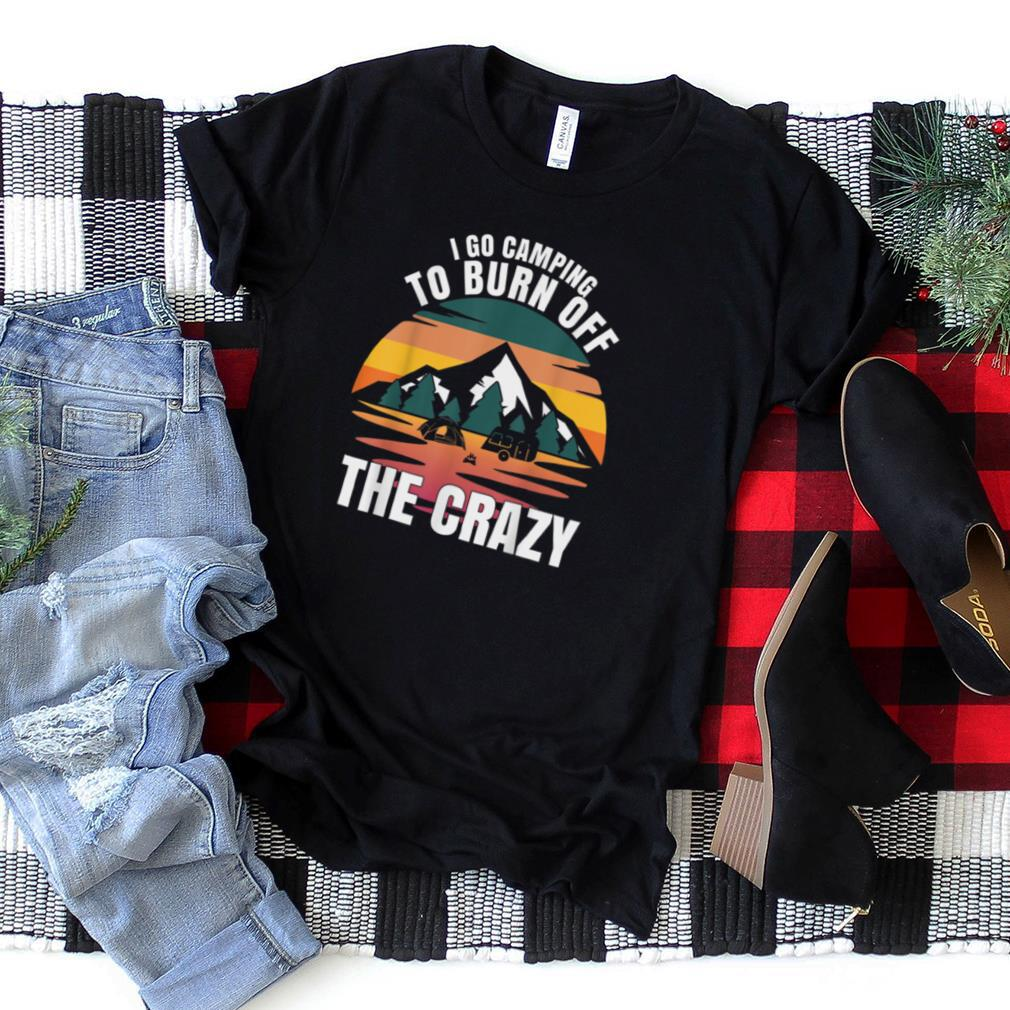 I Go Camping To Burn Off The Crazy Funny Camping Gift T Shirt