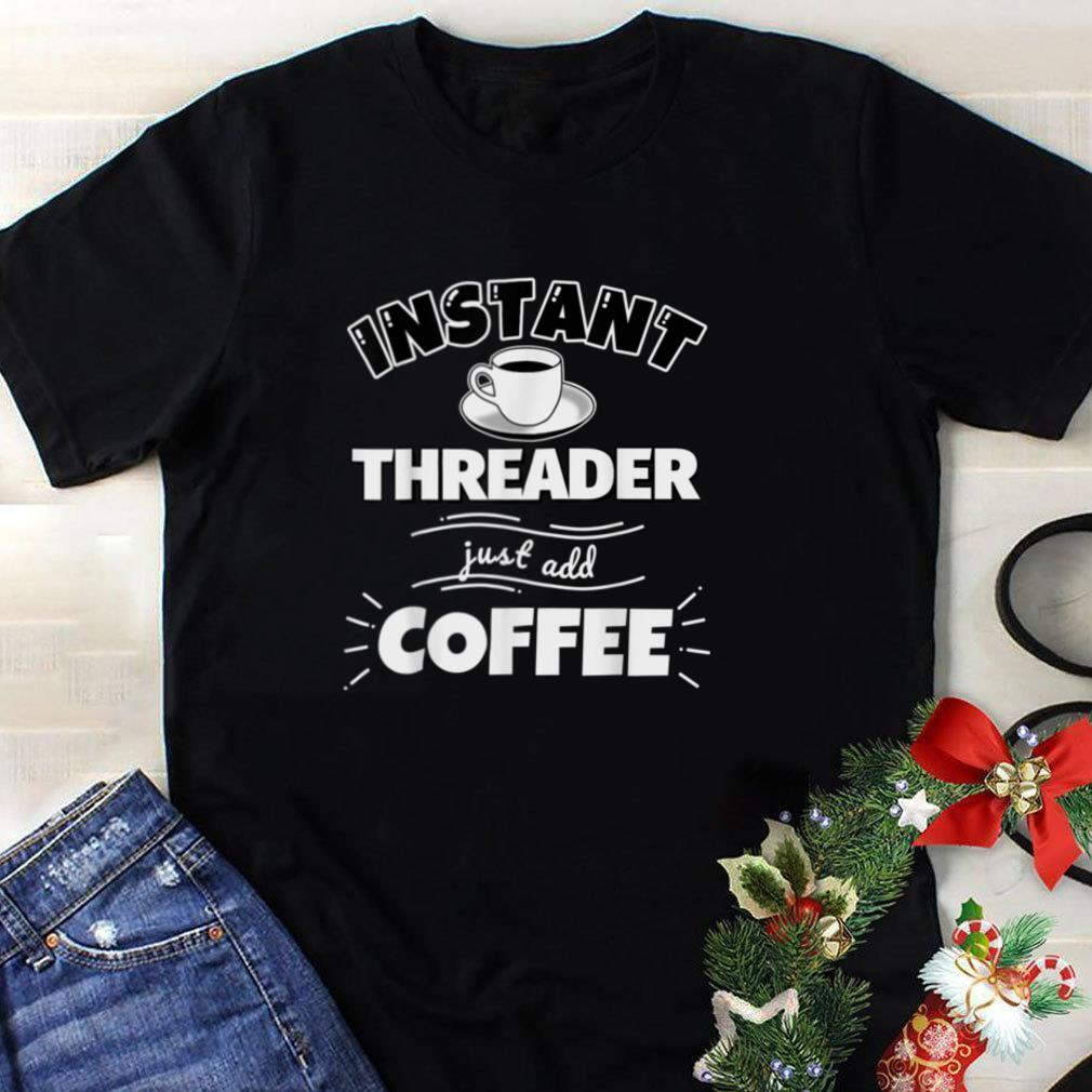 Instant THREADER   just add coffee   Funny THREADER Gifts T Shirt