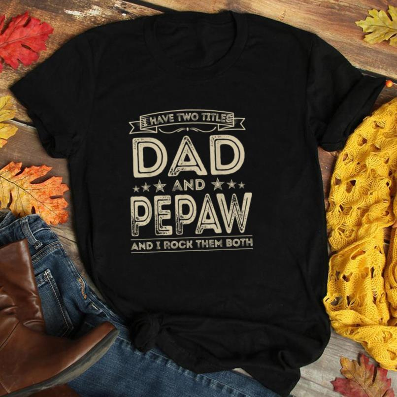 Mens I have two titles Dad and Pepaw Funny Papa Gifts Fathers Day T Shirt