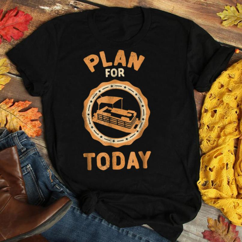 Pontoon Boat Tee Shirt Plan For Today Pontooning Fathers Day