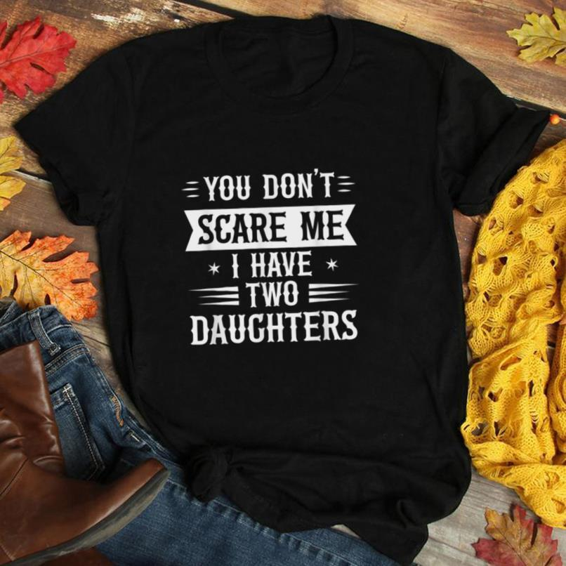 You Don't Scare I Have Two Daughters Funny Dad Father Gift T Shirt