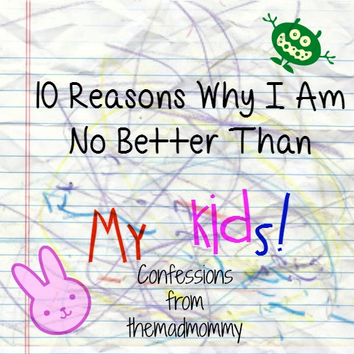 10 Reasons Why I Am No Better Than My Kids.
