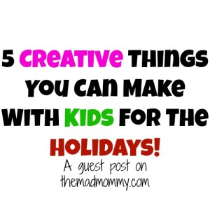 5 Creative Things You Can Make With Kids For The Holidays!