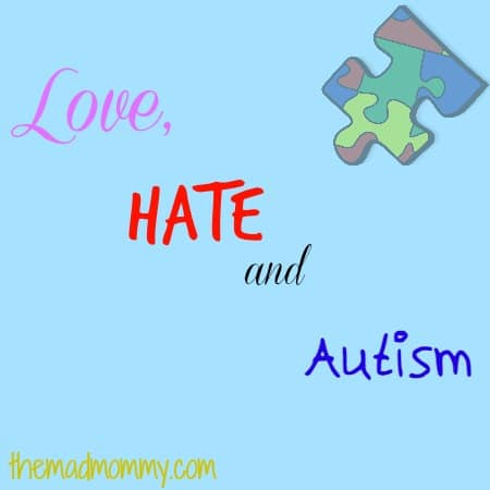 I love my son, but sometimes, I hate his Autism. I have a love/hate relationship with Autism and I am going to tell you why.