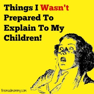 Things I Wasn't Prepared To Explain To My Children