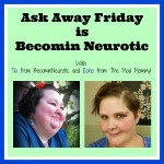 Ask Away Friday is Becomin Neurotic!