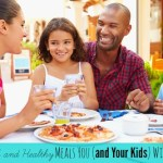 Five Quick and Healthy Meals You (and Your Kids) Will Love