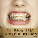 """""""Mom… My Braces Just Broke!"""" What To Do When You Hear Those Words"""