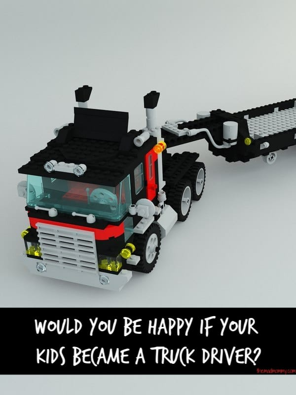If your kid wants to, how would you feel if they became a truck driver? Talk to them about it.