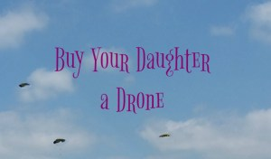 Buy your daughter a drone and expose her to an emerging field.