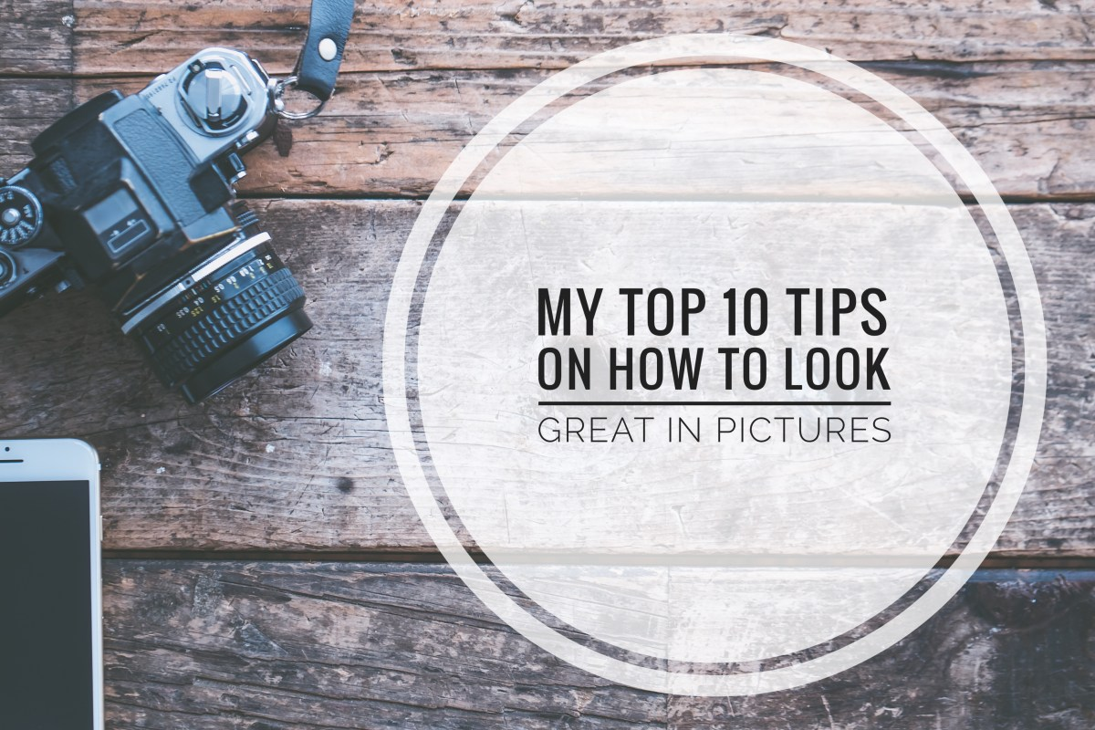 My Top 10 Tips on How to Look Great in Pictures