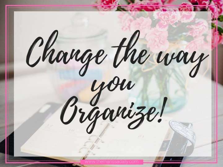 Change the Way You Organize – My Top 3  Tips for a Chaotic Life