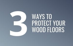 3 ways to protect your wood floors