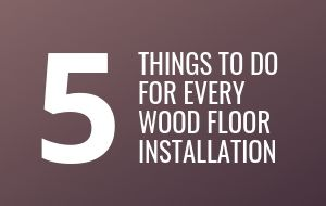 5 Things To Do For Every Wood Floor Installation