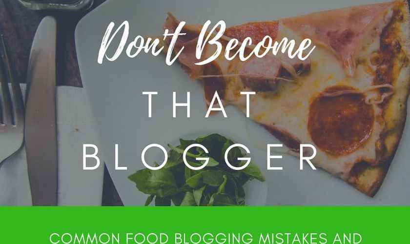Common Food Blogging mistakes and how not to become that blogger