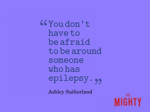 Quote from Ashely Sutherland: You don't have to be afraid to be around someone who has epilepsy.