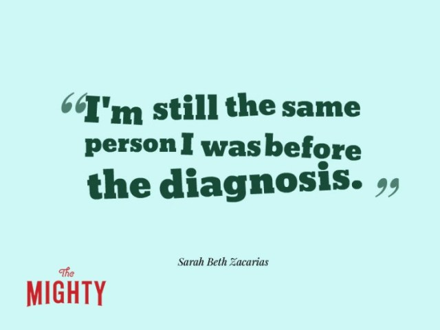 Quote from Sarah Beth Zacarias: I'm still the same person I was before the diagnosis.