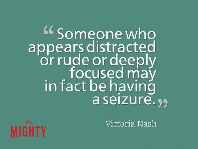 Quote from Victoria Nash: Someone who appears distracted or rude or deeply focused may in fact be having a seizure.