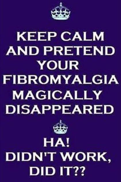 fibromyalgia meme: keep calm and pretend your fibromyalgia magically disappeared... ha! didn't work did it?