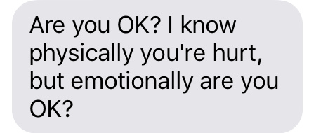 """""""Are you OK? I know physically you're hurt, but emotionally are you OK?"""""""