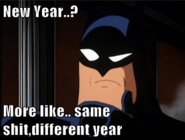 new year? more like same shit, different year