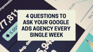4 Questions To Ask Your Google Ads Agency Every Single Week