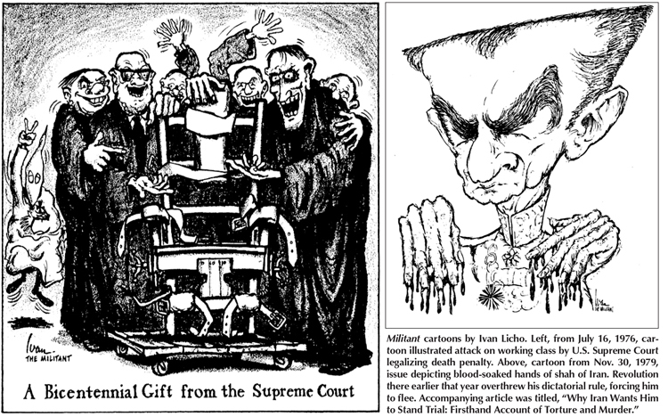 "Militant cartoons by Ivan Licho. Left, from July 16, 1976, cartoon illustrated attack on working class by U.S. Supreme Court legalizing death penalty. Above, cartoon from Nov. 30, 1979, issue depicting blood-soaked hands of shah of Iran. Revolution there earlier that year overthrew his dictatorial rule, forcing him to flee. Accompanying article was titled, ""Why Iran Wants Him to Stand Trial: Firsthand Account of Torture and Murder."""