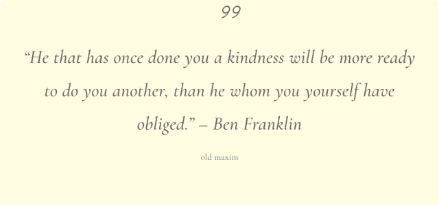 He that has once done you a kindness will be more ready to do you another, than he whom you yourself have obliged.
