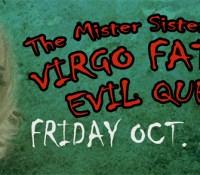 The Mister Sisters Present: Virgo Fatalés Evil Queens